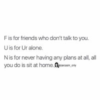 Friends, Funny, and Memes: F is for friends who don't talk to you.  U is for Ur alone.  N is for never havingany plans at all, all  you do is sit at home  sarcasm only ⠀