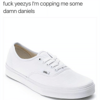 Dammmmmn Daniel, back at it again with the white vans: fuck yeezys l'm copping me some  damn daniels Dammmmmn Daniel, back at it again with the white vans