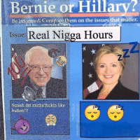 Lmfao: Bernie or Hillary?  Be informed Compare them on the issues that matter.  Issue: Real Nigga Hours  Smash dat mutha fuckin like  button!!! Lmfao