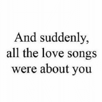 quote  Of the Day.. 😍: And suddenly,  all the love songs  were about you quote  Of the Day.. 😍