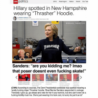 """Typical  Hillary. (@versace_tamagotchi): 2016 Washington Nation World  Our Tear  politics  Hillary spotted in New Hampshire  wearing """"Thrasher"""" Hoodie.  By Stephen Collinson, CNN  Updated 4:50AMET,Fr February 5.2016 video source cNN  VERSACE TAMA  THRASHER  Sanders  are you kidding me? Imao  that poser doesnt even fucking skate!""""  MSNBC's Democratic  Hilary Clinton acouses Sanders: Obama is a Hilary Clintono  debate in 90 seconds  are not achievable  (CNN) According to  sources, the Dem Presidential candidate was spotted wearing a  'pretty fucking do  Thrasher hoodie. Rival Bernie Sanders responded in outrage.  """"Honestly Igive up, go ahead and vote for her if you want lol, but she can't even do a  fucking kickflip trust me. She's just wearing it to look  cool, lol sorry its just true lol"""" Typical  Hillary. (@versace_tamagotchi)"""