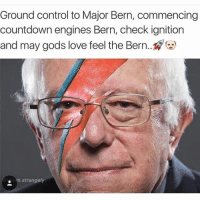 "Bernie Stardust approves this message (@tatum.strangely @berniesandersdoingthings): ""Ground control to Major Bern, commencing Countdown engines Bern, check ignition and may gods love feel the Bern...?? Bernie Stardust approves this message (@tatum.strangely @berniesandersdoingthings)"