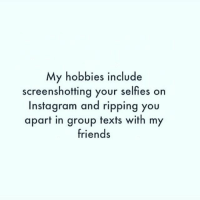 😏😏😏: My hobbies include  screenshotting your selfies on  Instagram and ripping you  apart in group texts with my  friends 😏😏😏