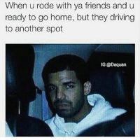 "Drake, Driving, and Friends: ""When u rode with ya friends and u ready to go home, but they driving to another spot 😂"