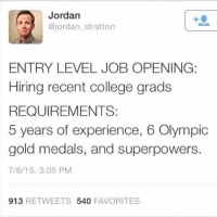 🙃 engineering engineer engineering_memes science engineeringrepublic entryleveljobs: Jordan  @jordan stratton  ENTRY LEVEL JOB OPENING:  Hiring recent college grads  REQUIREMENTS:  5 years of experience, 6 Olympic  gold medals, and superpowers  7/6/15, 3:05 PM  913  RETWEETS  540  FAVORITES 🙃 engineering engineer engineering_memes science engineeringrepublic entryleveljobs