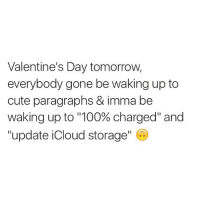 """Cute, Ups, and Valentine's Day: Valentine's Day tomorrow, everybody gone be waking up to cute paragraphs & imma be waking up to """"100% charged"""" and """"update iCloud storage"""" foreveralone"""