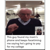 So weird when Bernie takes your mom's phone.  @beccalecca18 Credit Twitter @shopcoastalco: This guy found my mom's  phone and keeps facetiming  me saying he's going to pay  for my college So weird when Bernie takes your mom's phone.  @beccalecca18 Credit Twitter @shopcoastalco