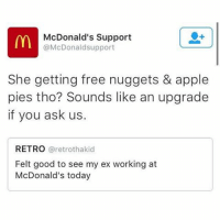 Apple, Ex's, and Funny: McDonald's Support  @McDonald support  She getting free nuggets & apple  pies tho? Sounds like an upgrade  if you ask us.  RETRO  (aretrothakid  Felt good to see my ex working at  McDonald's today McDonalds savage