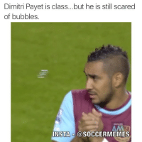 Ex's, Scare, and Soccer: Dimitri Payet is class...but he is still scared  of bubbles.  INSTA @SOCCERMEMES Me when I see my ex.... Anyone else scared of bubbles?😣😣