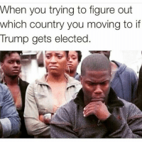 Hmm 🤔🤔😂😂: When you trying to figure out  which country you moving to if  Trump gets elected. Hmm 🤔🤔😂😂