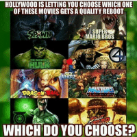 Tag your friends!--justiceleaguesupermancaptainamericabatmanwonderwomanarrowtheflashgothamspidermanbatmanvsupermancomicbookmemesjusticeleaguememesavengersavengersmemesageofultrondccomicsdcmemesdccomicsmemesmarvelmarvelcomicsmarvelmemesstarwars: HOLLYWOODIS LETTING YOU CHOOSEWHICH ONE  OF THESE MOVIES GETS A QUALITYREBOOT  SA SUPER  MARIO BROS  SPAWN  THE INCREDIBEK  DRAGON  An  THE UNIVERSE  WHICH DO YOUCHOOSE? Tag your friends!--justiceleaguesupermancaptainamericabatmanwonderwomanarrowtheflashgothamspidermanbatmanvsupermancomicbookmemesjusticeleaguememesavengersavengersmemesageofultrondccomicsdcmemesdccomicsmemesmarvelmarvelcomicsmarvelmemesstarwars