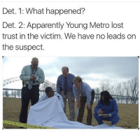 If Young Metro don't trust you I'm gon shoot you: Det. 1: What happened?  Det. 2: Apparently Young Metro lost  trust in the victim. We have no leads on  the suspect. If Young Metro don't trust you I'm gon shoot you