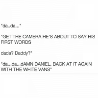 "If you have no fucking clue what DamnDaniel is, click the link in my bio!: da..da  ""GET THE CAMERA HE'S ABOUT TO SAY HIS  FIRST WORDS  dada? Daddy?""  ""da...da...dAMN DANIEL, BACK ATITAGAIN  WITH THE WHITE VANS"" If you have no fucking clue what DamnDaniel is, click the link in my bio!"