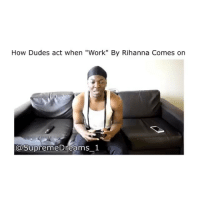 """How Dudes act when """"Work"""" By Rihanna Comes on 😂😂😀"""