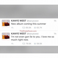 Kanye, Love, and Music: @kanyewest  New album coming this summer   @kanyewest  I'm not even gon lie to you. I love me so much right now. KanyeWest says more music is on the way
