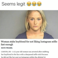 """Bruhhh 😂😂😂😭😭: """"Seems legit Woman stabs boyfriend for not liking Instagram selfie fast enough DAVE WEASEL CANTON, OH-A22 year old woman was arrested after stabbing her boyfriend in the face with a sharpened selfie-stick because he did not like her post on Instagram within the allotted 10"""" Bruhhh 😂😂😂😭😭"""