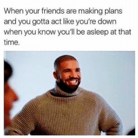 lol sounds good guys 😀👍🏼--Check out @donaldtrumpdoingthings: When your friends are making plans  and you gotta act like you're down  when you know you'll be asleep at that  time. lol sounds good guys 😀👍🏼--Check out @donaldtrumpdoingthings