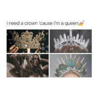 crown: i need a crown 'cause i'm a queen
