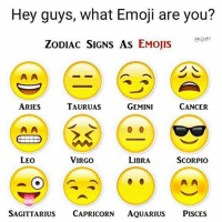 Hey guys, what Emoji are you?  ZODIAC SIGNS AS EMOJIS  A A  TAURUAS  ARIES  GEMINI  CANCER  VIRGO  LEO  LIBRA  SCORPIO  A A  SAGITTARIUS  CAPRICORN  AQUARIUS  PISCES Which one are you ?! 😎-Go Comment Below with respective Emoji 👍🏻👍🏻-SomeFun-Lets see which are maximum 👌🏻