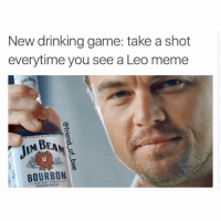 Well between me and everyone else making them it looks like I'm calling into work tomorrow: New drinking game: take a shot  everytime you see a Leo meme  MBEAN  BOURBON Well between me and everyone else making them it looks like I'm calling into work tomorrow