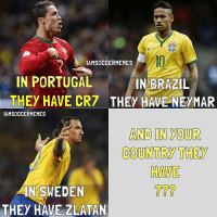 Who ?👇🏽👇🏽: IAMSOCCERMEMES  IN PORTUGAL  IN BRAZIL  THEY HAVE CR7 THEY HAVE NEyMAR  IAMSOCCERMEMES  AND IN YOUR  COUNTRY THEY  HAVE  IN SWEDEN  THEY HAVE ZLATAN Who ?👇🏽👇🏽