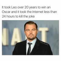 It took Leo over 20 years to win an Oscar and it took the Internet less than 24 hours to kill the joke We kill jokes. It's what we do sorrynotsorry