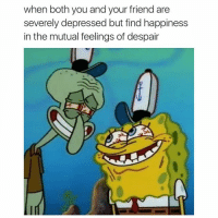 Life: when both you and your friend are severely depressed but find happiness in the mutual feelings of despair Life