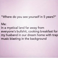 """This is actually where I see myself in the next year because I'm not waiting 5 😩 (rp @trashyqueen_ ): """"Where do you see yourself in 5 years?"""" Me: In a mystical land far away from everyone's bullshit, cooking breakfast for my husband in our dream home with trap music blasting in the background This is actually where I see myself in the next year because I'm not waiting 5 😩 (rp @trashyqueen_ )"""