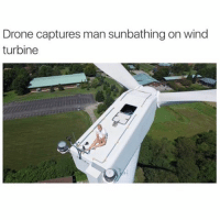 Drone, Funny, and Drones: Drone captures man sunbathing on wind  turbine Like a boss StayBreezy