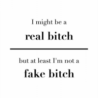 Either way I'm a boss bitch.: I might be a  real bitch  but at least I m not a  fake bitch Either way I'm a boss bitch.