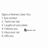 Cars, Funny, and Memes: Signs a Woman Likes You:  I. Eye Contact  2. Twirls her hair  3. Laughs at your jokes  4. Follows you  @sarcasm only  5. Keys your car  6. Kills you ⠀
