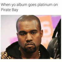 Funny, Kanye, and Yo: When yo album goes platinum on  Pirate Bay Idk y Kanye ain't put it on iTunes