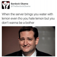Ted Cruz always look like he has what he ordered but has a minor complaint: When the server brings you water with lemon even tho you hate lemon but you don't wanna be a bother Ted Cruz always look like he has what he ordered but has a minor complaint