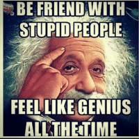 Tag someone 😎: BE FRIEND WITH  STUPID PEOPLE  FEEL LIKE GENIUS  ALLIHEdlME Tag someone 😎