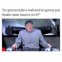 """Im gonna build a Wall and Im gonna put freakin laser beams On it!!"" 😂😂😂"