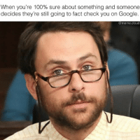 tell me im right bitch.: When you're 100% sure about something and someone  decides they're still going to fact check you on Google.  @meme cloud tell me im right bitch.