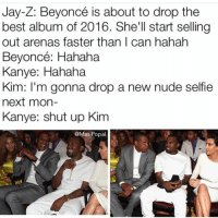 Beyonce, Jay, and Jay Z: Jay-Z: Beyoncé is about to drop the best album of 2016. She'll start selling Out arenas faster than I can hahah Beyoncé: Hahaha Kanye: Hahaha Kim: I'm gonna drop a new nude selfie next mon- Kanye: Shut up Kim Hahahhahah