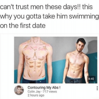 You live in a house of lies Colin! 😱😱 howdareyou whatisthiswizardry arethosehickies: can't trust men these days!! this  why you gotta take him swimming  on the first date  6:40  Contouring My Abs  Colin Jay 717 views  2 hours ago You live in a house of lies Colin! 😱😱 howdareyou whatisthiswizardry arethosehickies