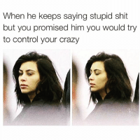 Crazy, Fucking, and Shit: When he keeps saying stupid shit  but you promised him you would try  to control your crazy I'm so fucking mature