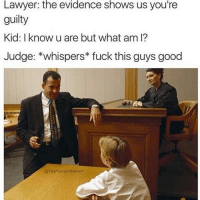 Solid.: Lawyer: the evidence shows us you're  guilty  Kid: I know u are but what am l?  Judge: *whispers fuck this guys good  @TheFunny introvert Solid.
