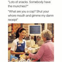 "Funny, Grandma, and Munchies: ""Lots of snacks. Somebody have  the munchies?""  ""What are you a cop? Shut your  whore mouth and gimme my damn  receipt"" Grandma savage 😂😂"