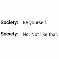 Truth (@paxvapor): Society: Be yourself.  Society: No. Not like that. Truth (@paxvapor)