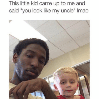 "Still one of the greatest memes lmao: This little kid came up to me and  said ""you look like my uncle"" lmao Still one of the greatest memes lmao"