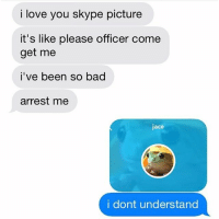 Freighting: i love you skype picture  it's like please officer come  get me  i've been so bad  arrest me  jace  i dont understand Freighting