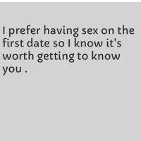 My life motto. This is how I landed my husband 😂: I prefer having sex on the  first date so I know it's  worth getting to know  you My life motto. This is how I landed my husband 😂