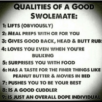 😂👌🏼-.-@doyoueven 👈🏼 FOLLOW for the latest release!: QUALITIES OF A GOOD  SWOLEMATE:  1: LIFTS (OBVIOUSLY)  2: MEAL PREPS WITH OR FOR YOU  3: GIVES GOOD BACK, HEAD & BUTT RUB  4: LOVES YOU EVEN WHEN YOU'RE  BULIKING  5: SURPRISES YOU WITH FOOD  6: HAS A TASTE FOR THE FINER THINGS LIKE  PEANUT BUTTER & MOVIES IN BED  7: PUSHES YOU TO BE YOUR BEST  8: IS A GOOD CUDDLER  BIS JUST AN OVERALL DOPE INDIVIDUAL 😂👌🏼-.-@doyoueven 👈🏼 FOLLOW for the latest release!