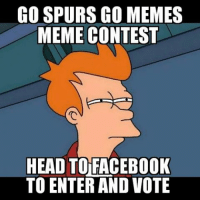 Contest is open till end of Spurs vs Warriors game. Head to the Facebook page. Winner gets a shirt and their meme will be posted on all of our social media-GoSpursGo Spurs SpursNation RaceForSeis SpursFamily GoSpursGoMemes: CO SPURS GO MEMES  MEME CONTEST  HEAD TO FACEBOOK  TO ENTERAND VOTE Contest is open till end of Spurs vs Warriors game. Head to the Facebook page. Winner gets a shirt and their meme will be posted on all of our social media-GoSpursGo Spurs SpursNation RaceForSeis SpursFamily GoSpursGoMemes