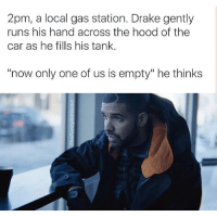 """I ❤️ Drake memes @masipopal: 2pm, a local gas station. Drake gently  runs his hand across the hood of the  car as he fills his tank.  """"now only one of us is empty"""" he thinks I ❤️ Drake memes @masipopal"""