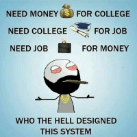 Damn 😕: NEED MONEY  SS FOR COLLEGE  NEED COLLEGE  FOR JOB  NEED JOB  FOR MONEY  WHO THE HELL DESIGNED  THIS SYSTEM Damn 😕