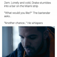 """I hart Drake memes @masipopal: 2am. Lonely and cold, Drake stumbles  into a bar on the Miami strip  """"What would you like?"""" The bartender  asks  """"Another chance.."""" He whispers I hart Drake memes @masipopal"""